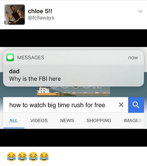 Big Time Rush: chloe 5!!  @fcllaways  MESSAGESs  now  dad  Why is the FBI here  how to watch big time rush for free  ×  0  ALL  VIDEOS  NEWS  SHOPPING  IMAGES 😂😂😂😂