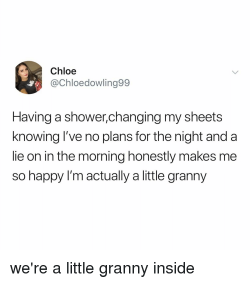 Shower, Happy, and Relatable: Chloe  @Chloedowling99  Having a shower,changing my sheets  knowing l've no plans for the night and a  lie on in the morning honestly makes me  so happy I'm actually a little granny we're a little granny inside