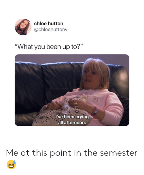"Crying, Been, and Chloe: chloe hutton  @chloehuttonv  ""What you been up to?""  I've been crying  all afternoon. Me at this point in the semester 😅"