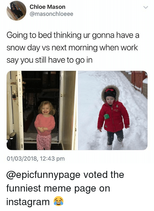 Instagram, Meme, and Work: Chloe Mason  @masonchloeee  Going to bed thinking ur gonna have a  snow day vs next morning when work  say you still have to go in  01/03/2018, 12:43 pm @epicfunnypage voted the funniest meme page on instagram 😂