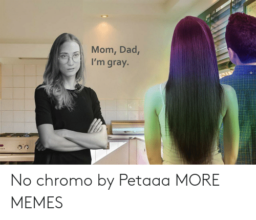 Dad, Dank, and Memes: CHO  Mom, Dad,  I'm gray. No chromo by Petaaa MORE MEMES
