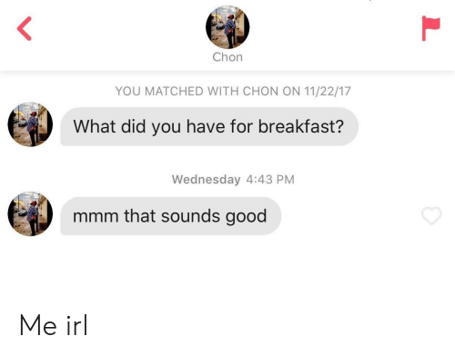 Breakfast, Good, and Wednesday: Chon  YOU MATCHED WITH CHON ON 11/22/17  What did you have for breakfast?  Wednesday 4:43 PM  mmm that sounas good Me irl