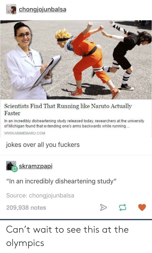 """University of Michigan: chongjojunbalsa  Scientists Find That Running like Naruto Actually  Faster  In an incredibly disheartening study released today, researchers at the university  of Michigan found that extending one's arms backwards while running..  WWW.ANIMEMARU.COM  jokes over all you fuckers  skramzpapi  """"In an incredibly disheartening study""""  Source: chongjojunbalsa  209,938 notes Can't wait to see this at the olympics"""
