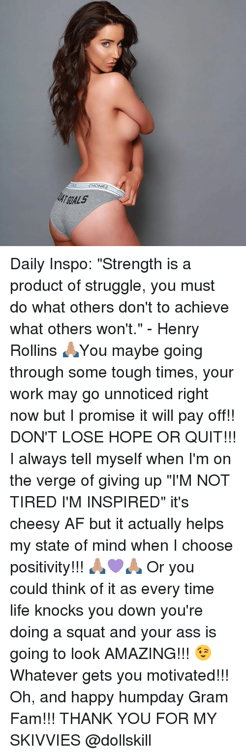 """Squating: CHONIES  ATGALS Daily Inspo: """"Strength is a product of struggle, you must do what others don't to achieve what others won't."""" - Henry Rollins 🙏🏽You maybe going through some tough times, your work may go unnoticed right now but I promise it will pay off!! DON'T LOSE HOPE OR QUIT!!! I always tell myself when I'm on the verge of giving up """"I'M NOT TIRED I'M INSPIRED"""" it's cheesy AF but it actually helps my state of mind when I choose positivity!!! 🙏🏽💜🙏🏽 Or you could think of it as every time life knocks you down you're doing a squat and your ass is going to look AMAZING!!! 😉Whatever gets you motivated!!! Oh, and happy humpday Gram Fam!!! THANK YOU FOR MY SKIVVIES @dollskill"""