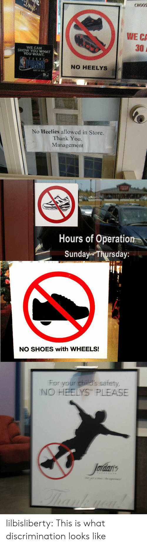 Shoes, Tumblr, and Thank You: CHOOS  WE CA  30  WE CAN  SHOW YOU WHAT  YOU WANT  NO HEELYS   No Heelies allowed in Store  Thank You  Management   Hours of Operation  Sunday Thursday:   NO SHOES with WHEELS!   For your child's safety  NO HEELYS PLEASE  Jordars lilbisliberty: This is what discrimination looks like
