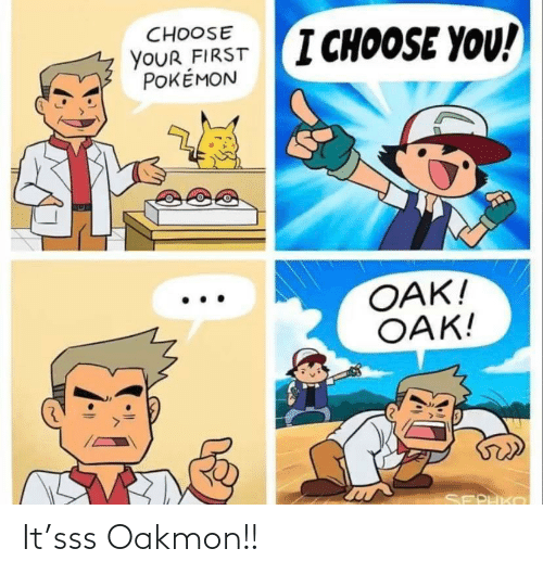 first: CHOOSE  I CHOOSE YOU!  YOUR FIRST  POKÉMON  OAK!  OAK!  SEPHKO It'sss Oakmon!!