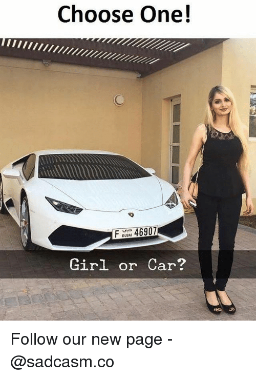Choose One, Memes, and Girl: Choose One!  F 46907  DUBAI  Girl or Car? Follow our new page - @sadcasm.co