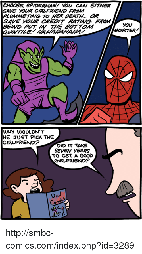 Memes, Monster, and SpiderMan: CHOOSE SPIDERMAN! you CAN EITHER  SAVE DOUR GIRLFRIEND FROM  PLUMMETING TO HER DEATH.. aR  SAve YOUR CREDIT RATING  FROMM  you  BEING TAME BOTTOM  MONSTER/  QuINTILE AAAAAAAAAA  WHY WOULDN'T  HE JUST PICK THE  GIRLFRIEND?  DID IT TAKE  SEVEN YEARS  TO GET A GOOD  GIRLFRIEND?  Dal  Com http://smbc-comics.com/index.php?id=3289