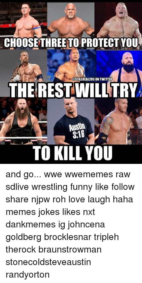 Johncena: CHOOSE THREE TO PROTECT YOU  @STILLREAL2US ON TWITTER  THERESTWILLTRY  Austin  3:18  TO KILL YOU and go... wwe wwememes raw sdlive wrestling funny like follow share njpw roh love laugh haha memes jokes likes nxt dankmemes ig johncena goldberg brocklesnar tripleh therock braunstrowman stonecoldsteveaustin randyorton