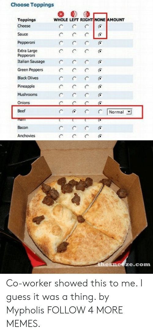 Olives: Choose Toppings  WHOLE LEFT RIGHT NONE AMOUNT  Toppings  Cheese  Sauce  Pepperoni  Extra Large  Pepperoni  Italian Sausage  Green Peppers  Black Olives  Pineapple  Mushrooms  Onions  Normal  Beef  Bacon  Anchovies  C  thesneeze.com Co-worker showed this to me. I guess it was a thing. by Mypholis FOLLOW 4 MORE MEMES.
