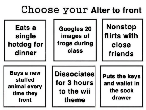 Friends, Animal, and Images: Choose your Alter to front  Nonstop  flirts with  Eats a  Googles 20  images of  frogs during  single  hotdog for  dinner  close  class  friends  Dissociates  Buys a new  Puts the keys  stuffed  for 3 hours  and wallet in  animal every  time they  the sock  to the wii  drawer  theme  front