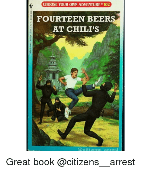 Chilis, Memes, and Book: CHOOSE YOUR OWN ADVENTURE 102  FOURTEEN BEERS  AT CHILI'S  @citizens arrest Great book @citizens__arrest