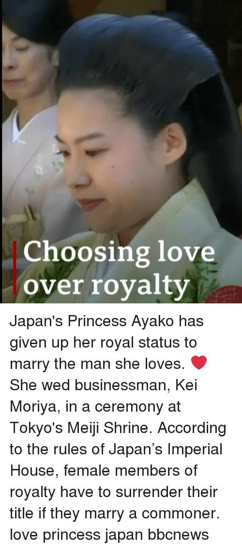 Commoner: Choosing love  over royalty Japan's Princess Ayako has given up her royal status to marry the man she loves. ❤️ She wed businessman, Kei Moriya, in a ceremony at Tokyo's Meiji Shrine. According to the rules of Japan's Imperial House, female members of royalty have to surrender their title if they marry a commoner. love princess japan bbcnews