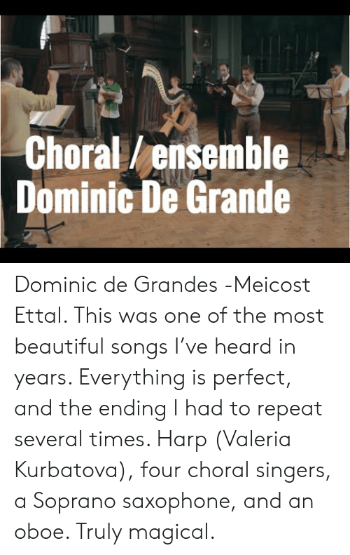 Beautiful, Songs, and Harp: Choral/ensemble  Dominic De Grande  Dominic de Grandes -Meicost Ettal. This was one of the most beautiful songs I've heard in years. Everything is perfect, and the ending I had to repeat several times. Harp (Valeria Kurbatova), four choral singers, a Soprano saxophone, and an oboe. Truly magical.