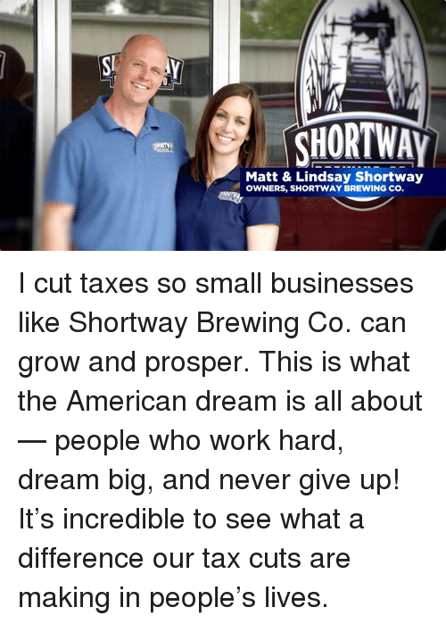 prosper: CHORTWAY  Matt & Lindsay Shortway  OWNERS, SHORTWAY BREWING CO I cut taxes so small businesses like Shortway Brewing Co. can grow and prosper. This is what the American dream is all about — people who work hard, dream big, and never give up! It's incredible to see what a difference our tax cuts are making in people's lives.