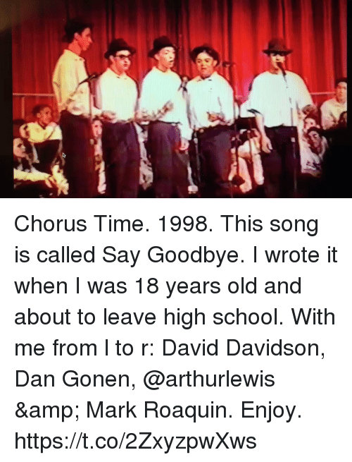 Memes, School, and Time: Chorus Time. 1998. This song is called Say Goodbye.  I wrote it when I was 18 years old and about to leave high school.  With me from l to r: David Davidson, Dan Gonen, @arthurlewis & Mark Roaquin. Enjoy. https://t.co/2ZxyzpwXws