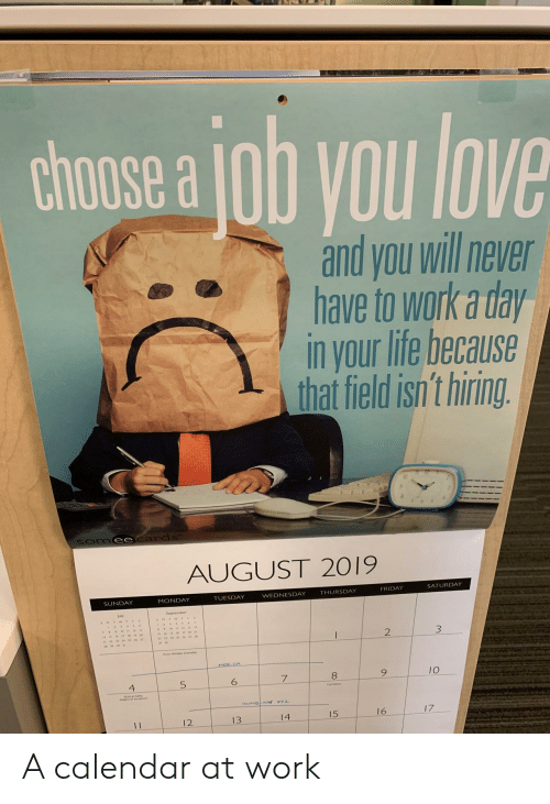 Calendar: chose a ob you love  and you will never  have to work a day  in your life because  that field isn't hiring.  Somee cards  AUGUST 2019  SATURDAY  FRIDAY  THURSDAY  WEDNESDAY  TUESDAY  MONDAY  SUNDAY  2  MEE CA  10  5  4  HUMBNN T1  17  16  15  14  13  12  11 A calendar at work