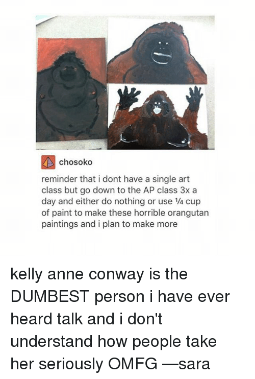 kelli: chosoko  reminder that i dont have a single art  class but go down to the AP class 3x a  day and either do nothing or use 1/4 cup  of paint to make these horrible orangutan  paintings and i plan to make more kelly anne conway is the DUMBEST person i have ever heard talk and i don't understand how people take her seriously OMFG —sara