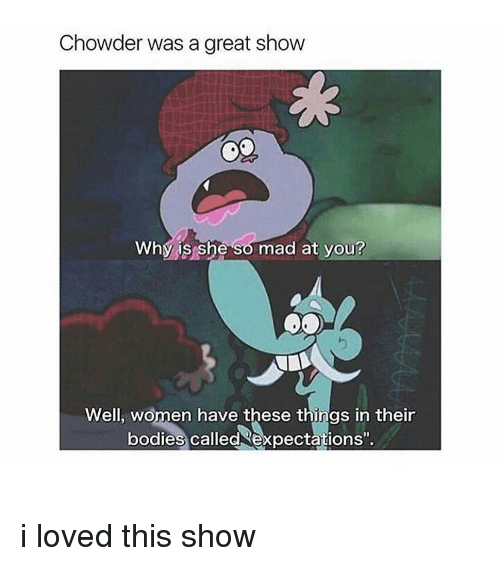 "Girl, Chowder, and Expectedly: Chowder was a great show  Why is she so mad at you?  Well, women have these things in their  bodies called expectations"". i loved this show"