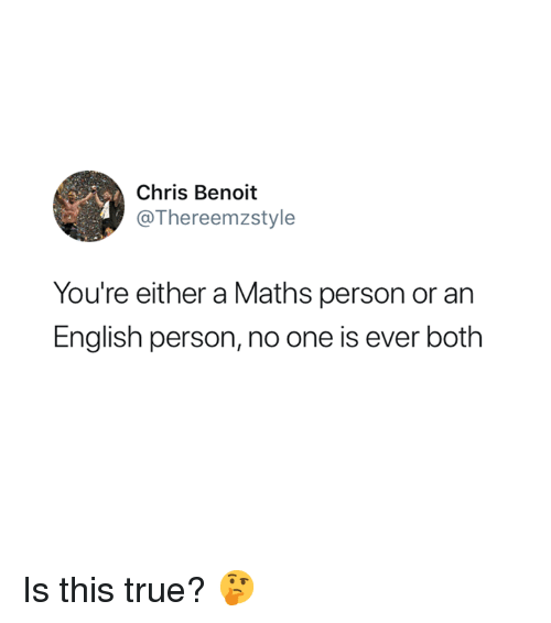 True, English, and Chris Benoit: Chris Benoit  @Thereemzstyle  You're either a Maths person or an  English person, no one is ever both Is this true? 🤔
