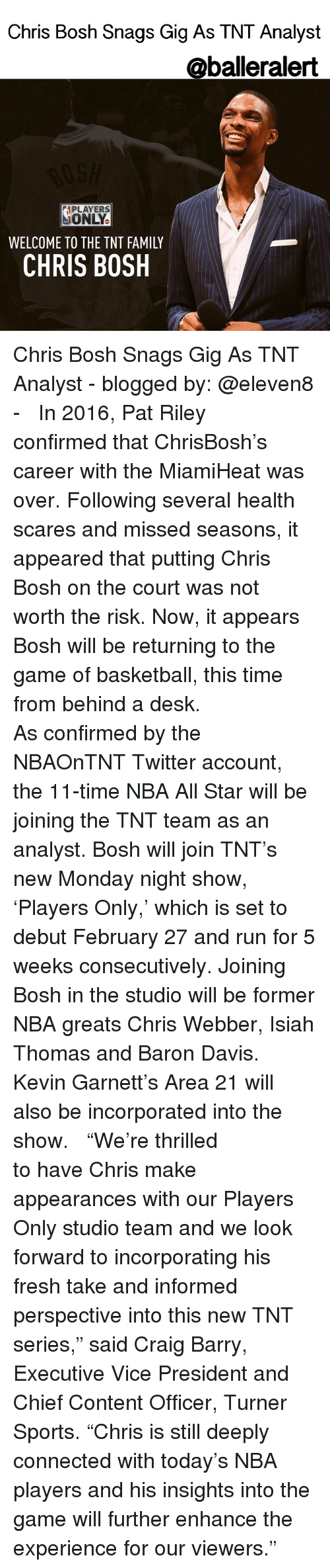 """nba all stars: Chris Bosh Snags Gig As TNT Analyst  @baller alert  APLAYERS  ONLY.  WELCOME TO THE TNT FAMILY  CHRIS BOSH Chris Bosh Snags Gig As TNT Analyst - blogged by: @eleven8 - ⠀⠀⠀⠀⠀⠀⠀⠀ ⠀⠀⠀⠀⠀⠀⠀⠀ In 2016, Pat Riley confirmed that ChrisBosh's career with the MiamiHeat was over. Following several health scares and missed seasons, it appeared that putting Chris Bosh on the court was not worth the risk. Now, it appears Bosh will be returning to the game of basketball, this time from behind a desk. ⠀⠀⠀⠀⠀⠀⠀⠀ ⠀⠀⠀⠀⠀⠀⠀⠀ As confirmed by the NBAOnTNT Twitter account, the 11-time NBA All Star will be joining the TNT team as an analyst. Bosh will join TNT's new Monday night show, 'Players Only,' which is set to debut February 27 and run for 5 weeks consecutively. Joining Bosh in the studio will be former NBA greats Chris Webber, Isiah Thomas and Baron Davis. Kevin Garnett's Area 21 will also be incorporated into the show. ⠀⠀⠀⠀⠀⠀⠀⠀ ⠀⠀⠀⠀⠀⠀⠀⠀ """"We're thrilled to have Chris make appearances with our Players Only studio team and we look forward to incorporating his fresh take and informed perspective into this new TNT series,"""" said Craig Barry, Executive Vice President and Chief Content Officer, Turner Sports. """"Chris is still deeply connected with today's NBA players and his insights into the game will further enhance the experience for our viewers."""""""