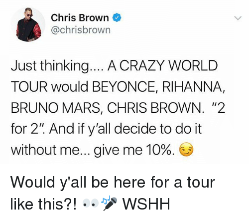 "Bruno Mars: Chris Brown  @chrisbrown  Just thinking... A CRAZY WORLD  TOUR would BEYONCE, RIHANNA,  BRUNO MARS, CHRIS BROWN. ""2  for 2"" And if y'all decide to do it  without me give me 10%. Would y'all be here for a tour like this?! 👀🎤 WSHH"