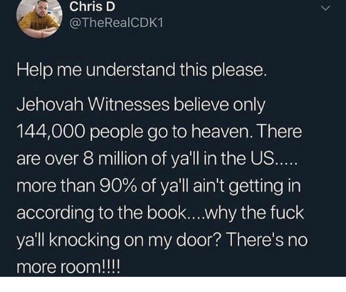 Heaven, Book, and Fuck: Chris D  @TheRealCDK1  Help me understand this please.  Jehovah Witnesses believe only  144,000 people go to heaven. There  are over 8 million of ya'll in the US.  more than 90% of ya'll ain't getting in  according to the book....why the fuck  yall knocking on my door? There's no  more room!!!