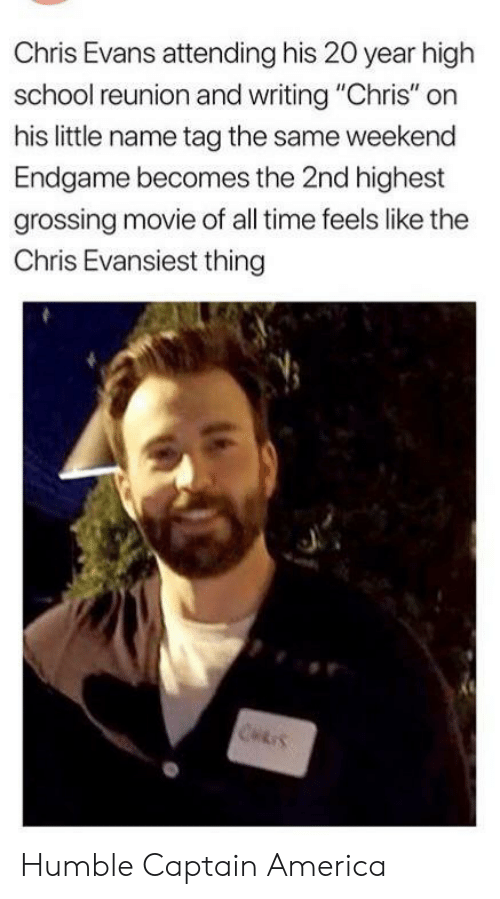 "Chris Evans: Chris Evans attending his 20 year high  school reunion and writing ""Chris"" on  his little name tag the same weekend  Endgame becomes the 2nd highest  grossing movie of all time feels like the  Chris Evansiest thing  CHRIS Humble Captain America"