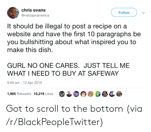 Chris Evans: chris evans  Follow  @notcapnamerica  It should be illegal to post a recipe on a  website and have the first 10 paragraphs be  you bullshitting about what inspired you to  make this dish  GURL NO ONE CARES. JUST TELL ME  WHAT I NEED TO BUY AT SAFEWAY  9:56 am  12 Apr 2019  1,965 Retweets 10,219 Likes Got to scroll to the bottom (via /r/BlackPeopleTwitter)