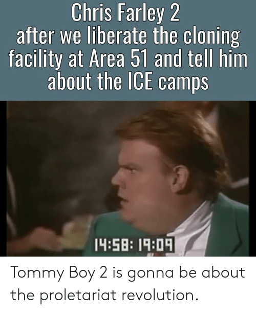 Tommy Boy: Chris Farley 2  after we liberate the cloning  facility at Area 51 and tell him  about the ICE camps  14:58: 19:0 Tommy Boy 2 is gonna be about the proletariat revolution.