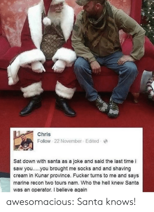 Saw, Tumblr, and Yo: Chris  Follow 22 November. Edited  Sat down with santa as a joke and said the last time i  saw yo..you brought me socks and and shaving  cream in Kunar province. Fucker turns to me and says  marine recon two tours nam. Who the hell knew Santa  was an operator. I believe again awesomacious:  Santa knows!