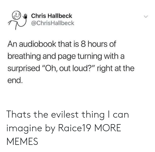 "Evilest Thing: Chris Hallbeck  @ChrisHallbeck  An audiobook that is 8 hours of  breathing and page turning withaa  surprised ""Oh, out loud?"" right at the  end. Thats the evilest thing I can imagine by Raice19 MORE MEMES"