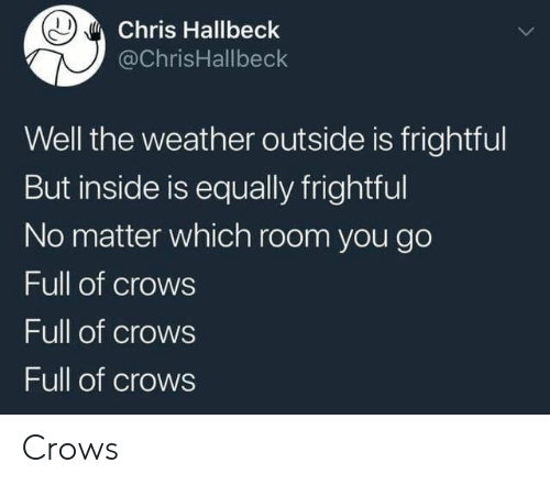 The Weather, Weather, and Crows: Chris Hallbeck  @ChrisHallbeck  Well the weather outside is frightful  But inside is equally frightful  No matter which room you go  Full of crows  Full of crows  Full of crows Crows