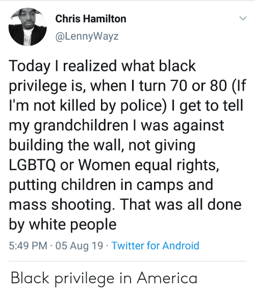 hamilton: Chris Hamilton  @LennyWayz  Today I realized what black  privilege is, when I turn 70 or 80 (If  I'm not killed by police) I get to tell  my grandchildren I was against  building the wall, not giving  LGBTQ or Women equal rights,  putting children in camps and  mass shooting. That was all done  by white people  5:49 PM 05 Aug 19 Twitter for Android Black privilege in America