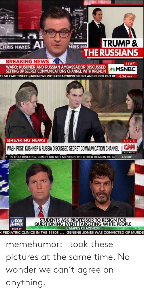 craziness: CHRIS HAYES AL  TRUMP &  THE RUSSIANS  HRIS HA  BREAKING NEWS  WAPO: KUSHNER AND RUSSIAN AMBASSADOR DISCUSSED  SETTING UP SECRET COMMUNICATIONS CHANNEL WITH KREMLIN  LIVE  TS SO FAR? TWEET a NBCNEWS WITH #DEARMRPRESIDENT AND CHECK OUT RE  6:34 PM MT  BREAKING NEWS  LIVE  WASH POST: KUSHNER &RUSSIA DISCUSSED SECRET COMMUNICATION CHANNEL ION  5:34 PM PT  IN THAT BRIEFING, COMEY DID NOT MENTION THE OTHER REASON HE GA  AC360  FOX  EWS  8:25 ET  STUDENTS ASK PROFESSOR TO RESIGN FOR  QUESTIONING EVENT TARGETING WHITE PEOPLE  CAMPUS CRAZINESS  PEDIATRIC CLINICS IN THE 1980S... G  SENENE JONES WAS CONVICTED  OF MURDE memehumor:  I took these pictures at the same time. No wonder we can't agree on anything.