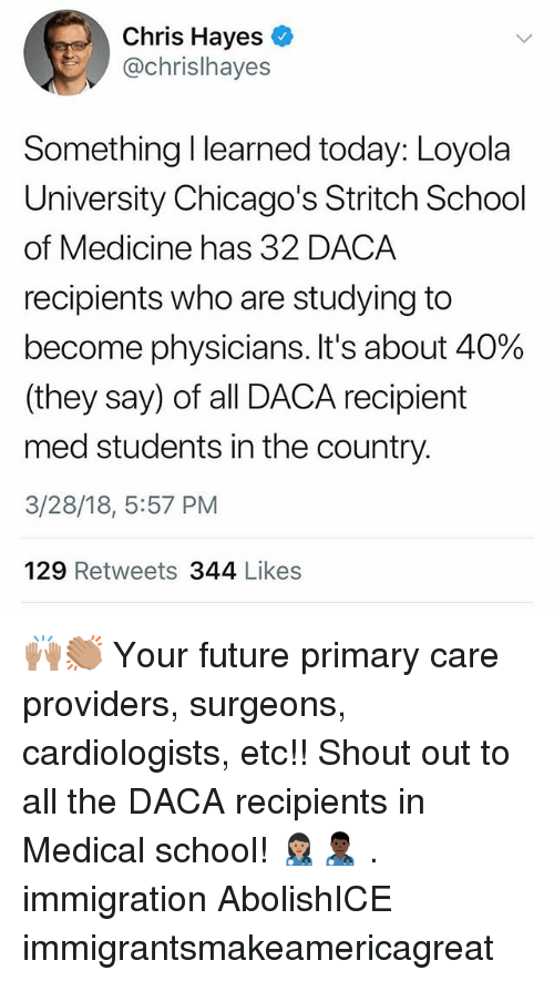 loyola: Chris Hayes  @chrislhayes  Something I learned today: Loyola  University Chicago's Stritch School  of Medicine has 32 DACA  recipients who are studying to  become physicians. It's about 40%  (they say) of all DACA recipient  med students in the country.  3/28/18, 5:57 PM  129 Retweets 344 Likes 🙌🏽👏🏽 Your future primary care providers, surgeons, cardiologists, etc!! Shout out to all the DACA recipients in Medical school! 👩🏽‍⚕️👨🏿‍⚕️ . immigration AbolishICE immigrantsmakeamericagreat