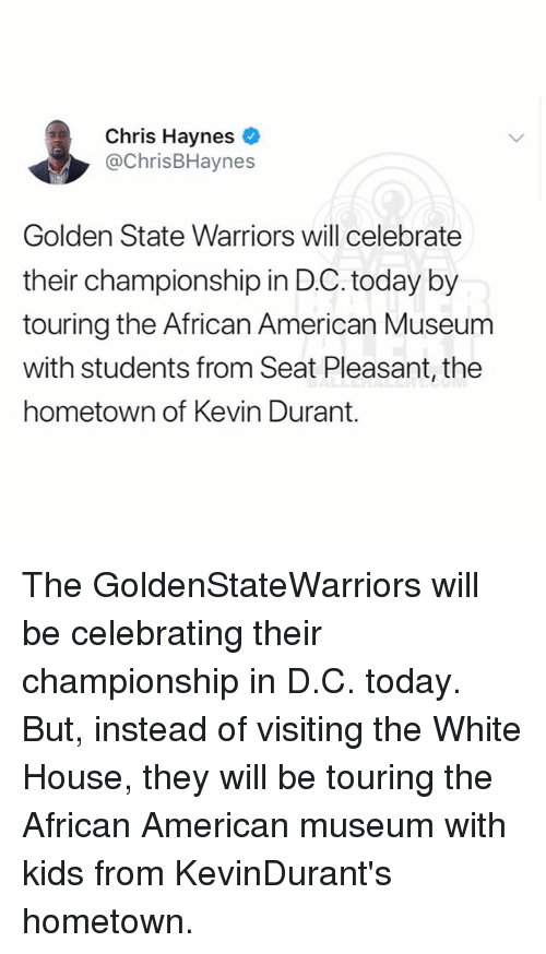Golden State Warriors, Kevin Durant, and Memes: Chris Haynes  @ChrisBHaynes  Golden State Warriors will celebrate  their championship in D.C. today by  touring the African American Museum  with students from Seat Pleasant, the  hometown of Kevin Durant. The GoldenStateWarriors will be celebrating their championship in D.C. today. But, instead of visiting the White House, they will be touring the African American museum with kids from KevinDurant's hometown.