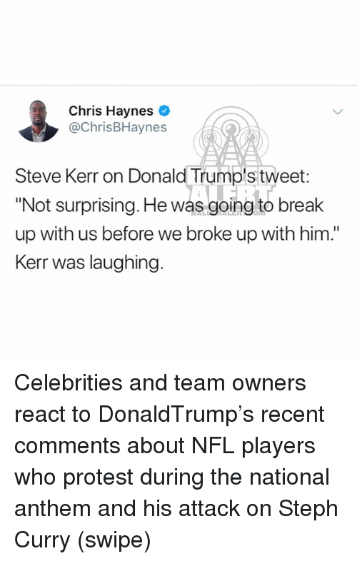 """Memes, Nfl, and Protest: Chris Haynes  @ChrisBHaynes  Steve Kerr on Donald Trump's tweet  """"Not surprising. He was going to break  up with us before we broke up with him.""""  Kerr was laughing. Celebrities and team owners react to DonaldTrump's recent comments about NFL players who protest during the national anthem and his attack on Steph Curry (swipe)"""
