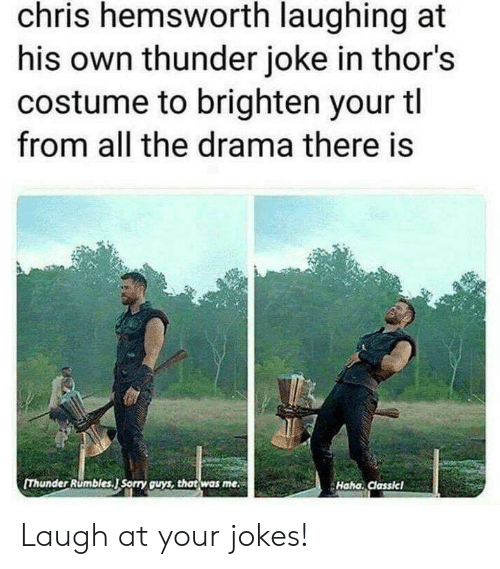 Chris Hemsworth: chris hemsworth laughing at  his own thunder joke in thor's  costume to brighten your tl  from all the drama there is  [Thunder Rumbles.J Sorry guys, that was me  Haha. Classicl Laugh at your jokes!