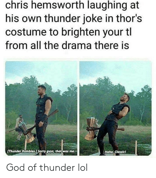 Chris Hemsworth: chris hemsworth laughing at  his own thunder joke in thor's  costume to brighten your tl  from all the drama there is  [Thunder Rumbles.J Sorry guys, that was me  Haha. Classicl God of thunder lol