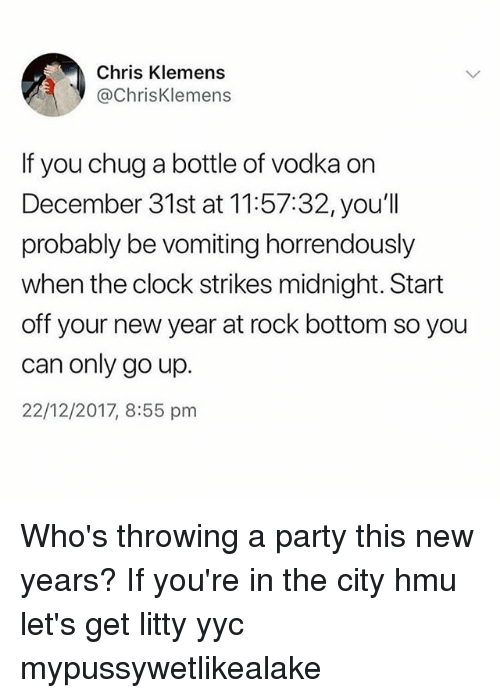 Vomiting: Chris Klemens  @ChrisKlemens  If you chug a bottle of vodka on  December 31st at 11:57:32, you'll  probably be vomiting horrendously  when the clock strikes midnight. Start  off your new year at rock bottom so you  can only go up.  22/12/2017, 8:55 pm Who's throwing a party this new years? If you're in the city hmu let's get litty yyc mypussywetlikealake