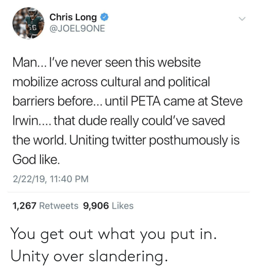 Unity: Chris Long <  @JOEL9ONE  SE  Man... l've never seen this website  mobilize across cultural and political  barriers before...until PETA came at Steve  Irwin.... that dude really could've saved  the world. Uniting twitter posthumously is  God like  2/22/19, 11:40 PM  1,267 Retweets 9,906 Likes You get out what you put in. Unity over slandering.