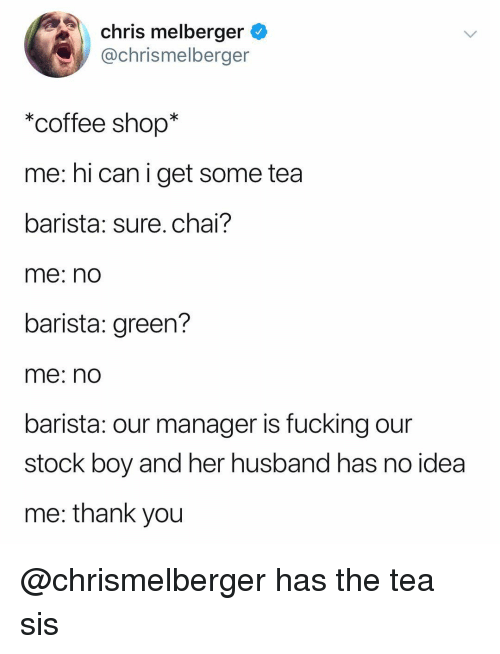 Fucking, Thank You, and Coffee: chris melberger  @chrismelberger  *coffee shop*  me: hi can i get some tea  barista: sure.chai?  me: no  barista: green?  me: nO  barista: our manager is fucking our  stock boy and her husband has no idea  me: thank you @chrismelberger has the tea sis