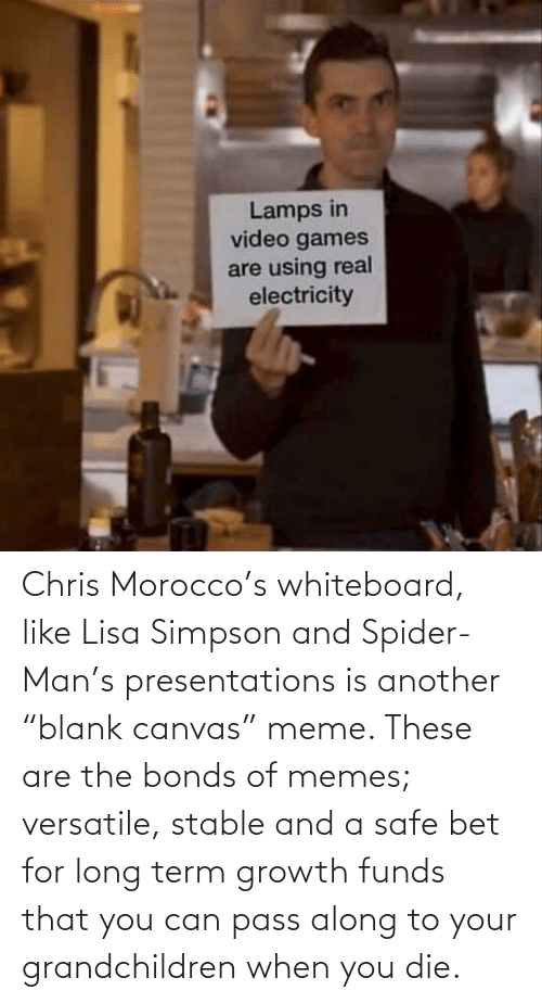 "Lisa Simpson: Chris Morocco's whiteboard, like Lisa Simpson and Spider-Man's presentations is another ""blank canvas"" meme. These are the bonds of memes; versatile, stable and a safe bet for long term growth funds that you can pass along to your grandchildren when you die."