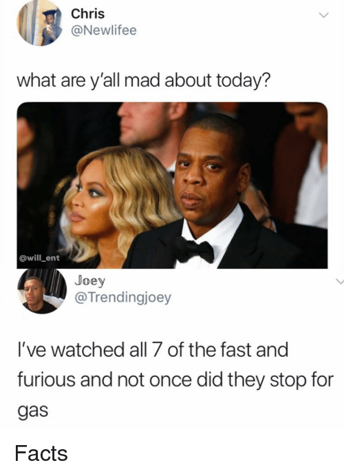 Facts, Memes, and Fast and Furious: Chris  @Newlifee  what are y'all mad about today?  @will_ent  Joey  @Trendingjoey  l've watched all 7 of the fast and  furious and not once did they stop for  gas Facts