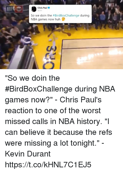 """Nba Games: Chris Paul  So we doin the #BirdBoxChallenge during  NBA games now huh """"So we doin the #BirdBoxChallenge during NBA games now?"""" - Chris Paul's reaction to one of the worst missed calls in NBA history.  """"I can believe it because the refs were missing a lot tonight."""" - Kevin Durant https://t.co/kHNL7C1EJ5"""