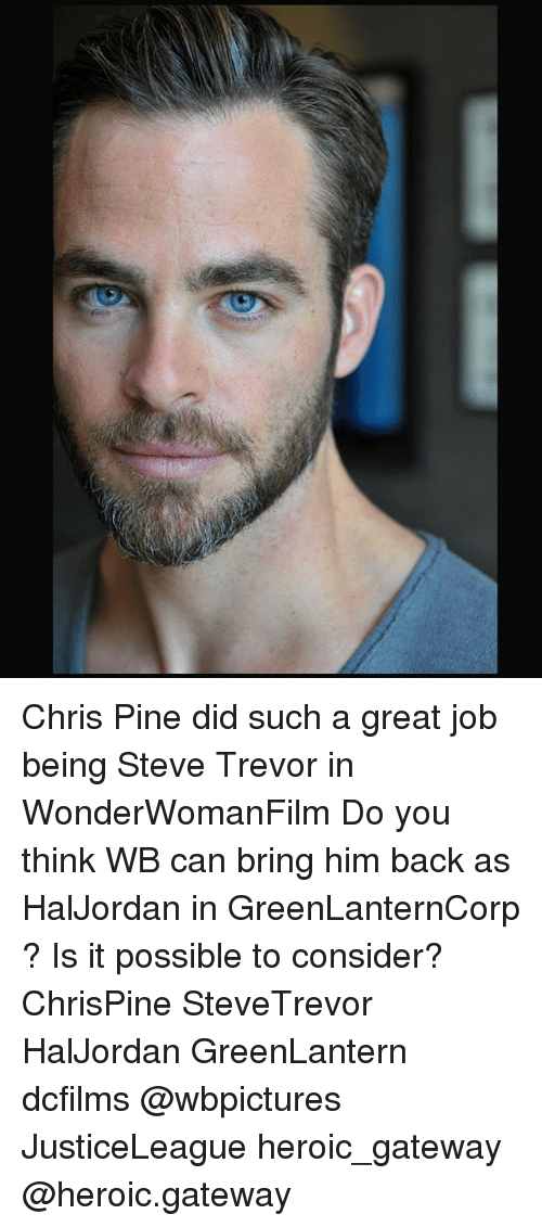 Chris Pine: Chris Pine did such a great job being Steve Trevor in WonderWomanFilm Do you think WB can bring him back as HalJordan in GreenLanternCorp ? Is it possible to consider? ChrisPine SteveTrevor HalJordan GreenLantern dcfilms @wbpictures JusticeLeague heroic_gateway @heroic.gateway