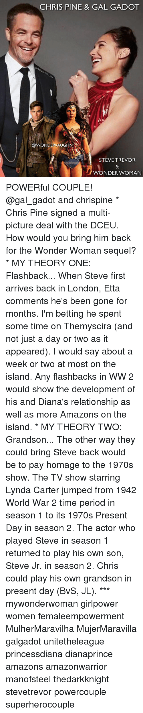 Chris Pine: CHRIS PINE & GAL GADOT  @WONDERVAUGHN  STEVE TREVOR  WONDER WOMAN POWERful COUPLE! @gal_gadot and chrispine * Chris Pine signed a multi-picture deal with the DCEU. How would you bring him back for the Wonder Woman sequel? * MY THEORY ONE: Flashback... When Steve first arrives back in London, Etta comments he's been gone for months. I'm betting he spent some time on Themyscira (and not just a day or two as it appeared). I would say about a week or two at most on the island. Any flashbacks in WW 2 would show the development of his and Diana's relationship as well as more Amazons on the island. * MY THEORY TWO: Grandson... The other way they could bring Steve back would be to pay homage to the 1970s show. The TV show starring Lynda Carter jumped from 1942 World War 2 time period in season 1 to its 1970s Present Day in season 2. The actor who played Steve in season 1 returned to play his own son, Steve Jr, in season 2. Chris could play his own grandson in present day (BvS, JL). *** mywonderwoman girlpower women femaleempowerment MulherMaravilha MujerMaravilla galgadot unitetheleague princessdiana dianaprince amazons amazonwarrior manofsteel thedarkknight stevetrevor powercouple superherocouple