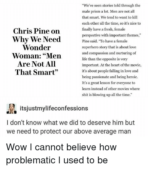 """Chris Pine: Chris Pine on  Why We Need  Wonder  Woman: """"Men  Are Not All  That Smart""""  We've seen stories told through the  male prism a lot. Men are not all  that smart. We tend to want to kill  each other all the time, so it's nice to  finally have a fresh, female  perspective with important themes,""""  Pine said. To have a female  superhero story that is about love  and compassion and nurturing of  life than the opposite is very  important. At the heart of the movie,  it's about people falling in love and  being passionate and being heroic.  It's a great lesson for everyone to  learn instead of other movies where  shit is blowing up all the time.""""  itsjustmylifeconfessions  l don't know what we did to deserve him but  we need to protect our above average man Wow I cannot believe how problematic I used to be"""