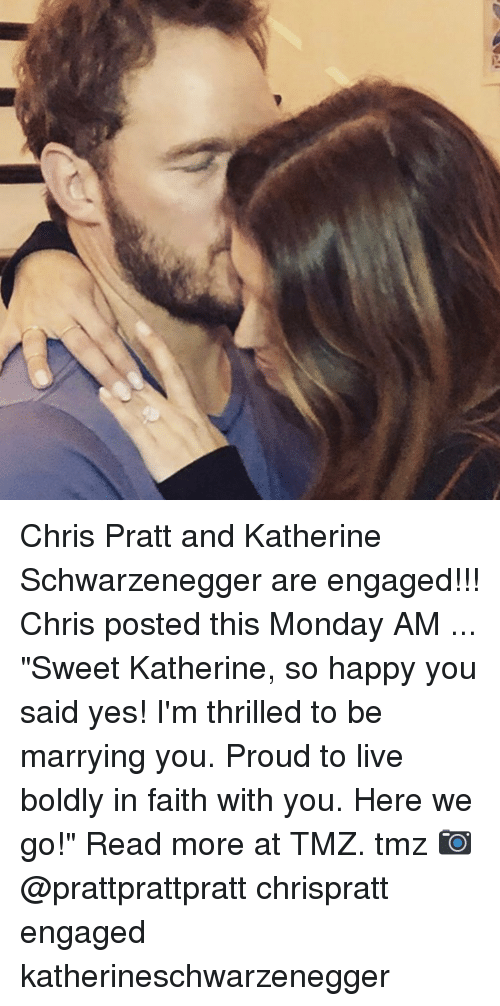 """Chris Pratt, Memes, and Happy: Chris Pratt and Katherine Schwarzenegger are engaged!!! Chris posted this Monday AM ... """"Sweet Katherine, so happy you said yes! I'm thrilled to be marrying you. Proud to live boldly in faith with you. Here we go!"""" Read more at TMZ. tmz 📷 @prattprattpratt chrispratt engaged katherineschwarzenegger"""
